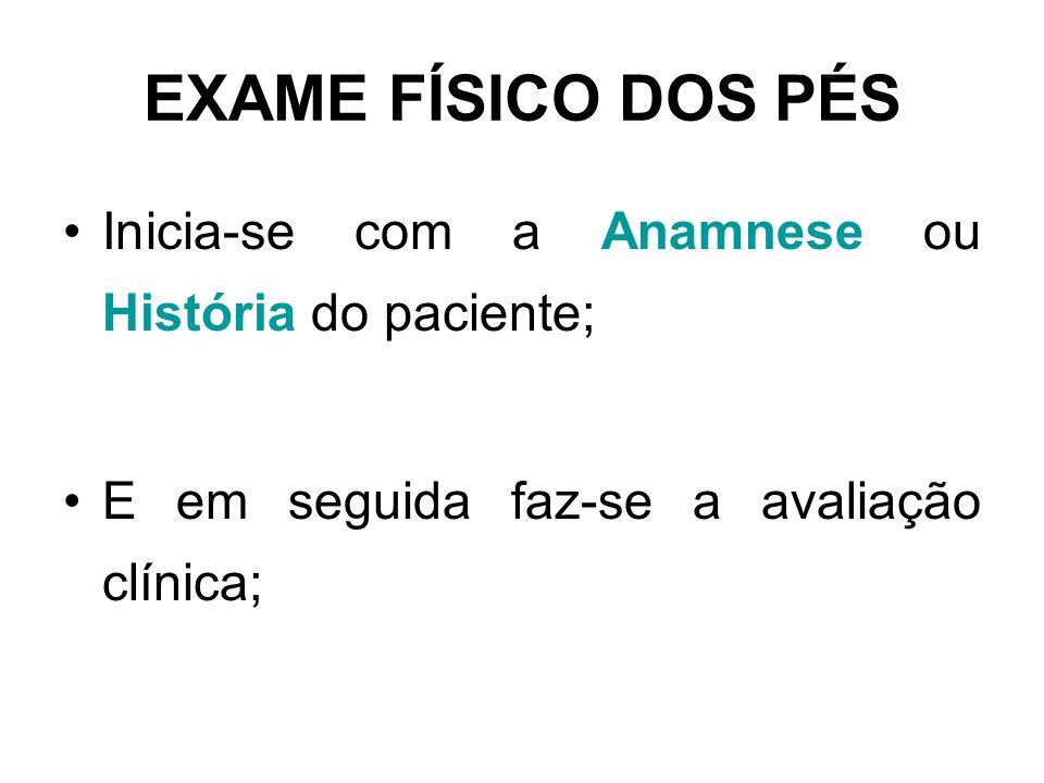 EXAME FÍSICO DOS PÉS Inicia-se com a Anamnese ou História do paciente;