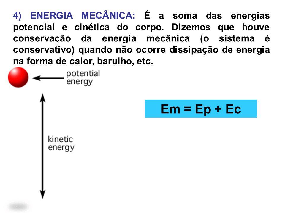 4) ENERGIA MECÂNICA: É a soma das energias potencial e cinética do corpo. Dizemos que houve conservação da energia mecânica (o sistema é conservativo) quando não ocorre dissipação de energia na forma de calor, barulho, etc.