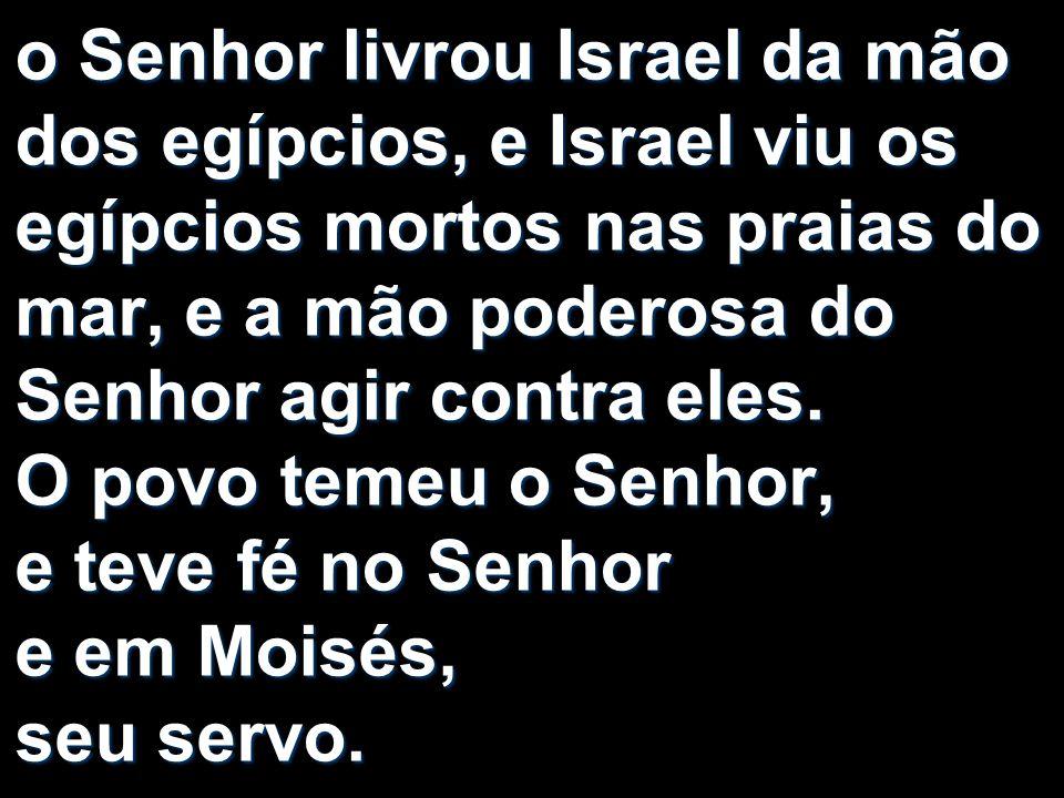 o Senhor livrou Israel da mão dos egípcios, e Israel viu os egípcios mortos nas praias do mar, e a mão poderosa do Senhor agir contra eles.