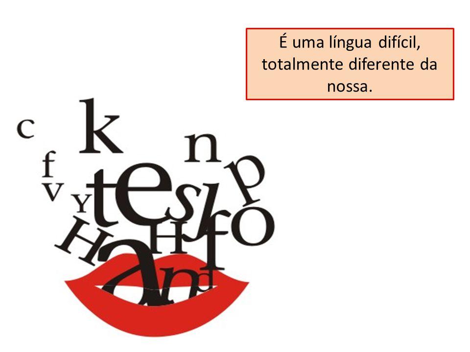 É uma língua difícil, totalmente diferente da nossa.