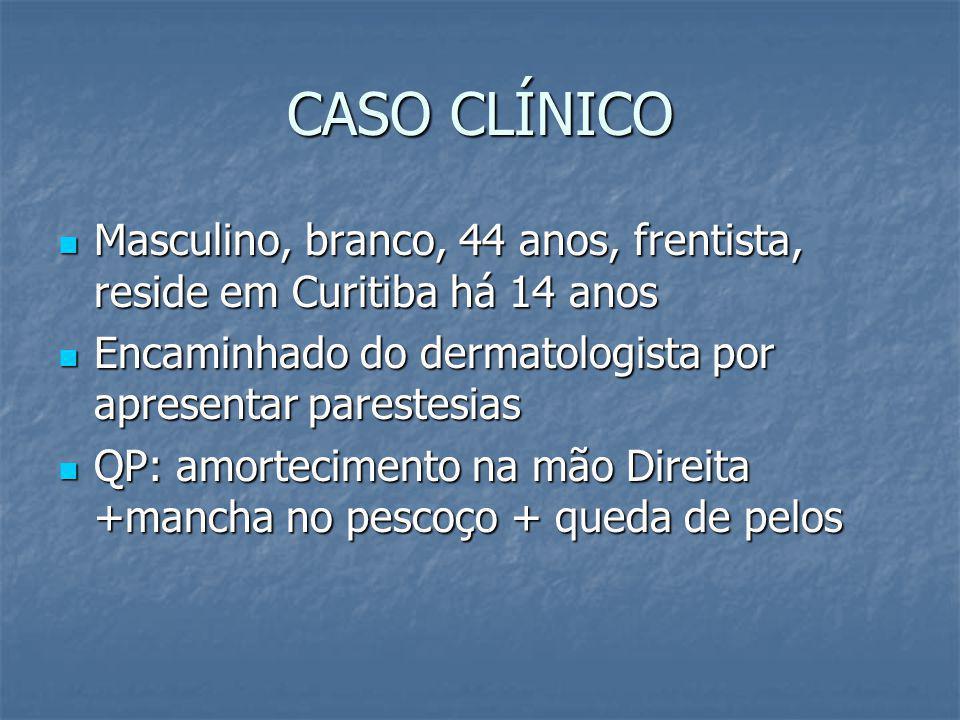 CASO CLÍNICO Masculino, branco, 44 anos, frentista, reside em Curitiba há 14 anos. Encaminhado do dermatologista por apresentar parestesias.