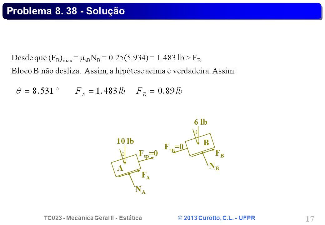 Problema 8. 38 - Solução Desde que (FB)max = sBNB = 0.25(5.934) = 1.483 lb > FB. Bloco B não desliza. Assim, a hipótese acima é verdadeira. Assim: