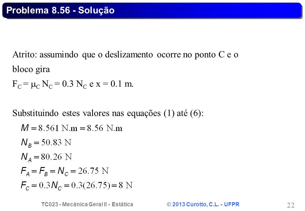 Problema 8.56 - Solução Atrito: assumindo que o deslizamento ocorre no ponto C e o bloco gira. FC = C NC = 0.3 NC e x = 0.1 m.