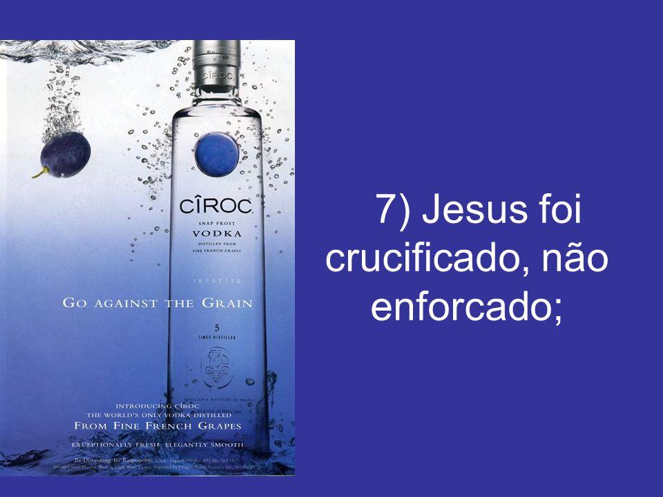 7) Jesus foi crucificado, não enforcado;