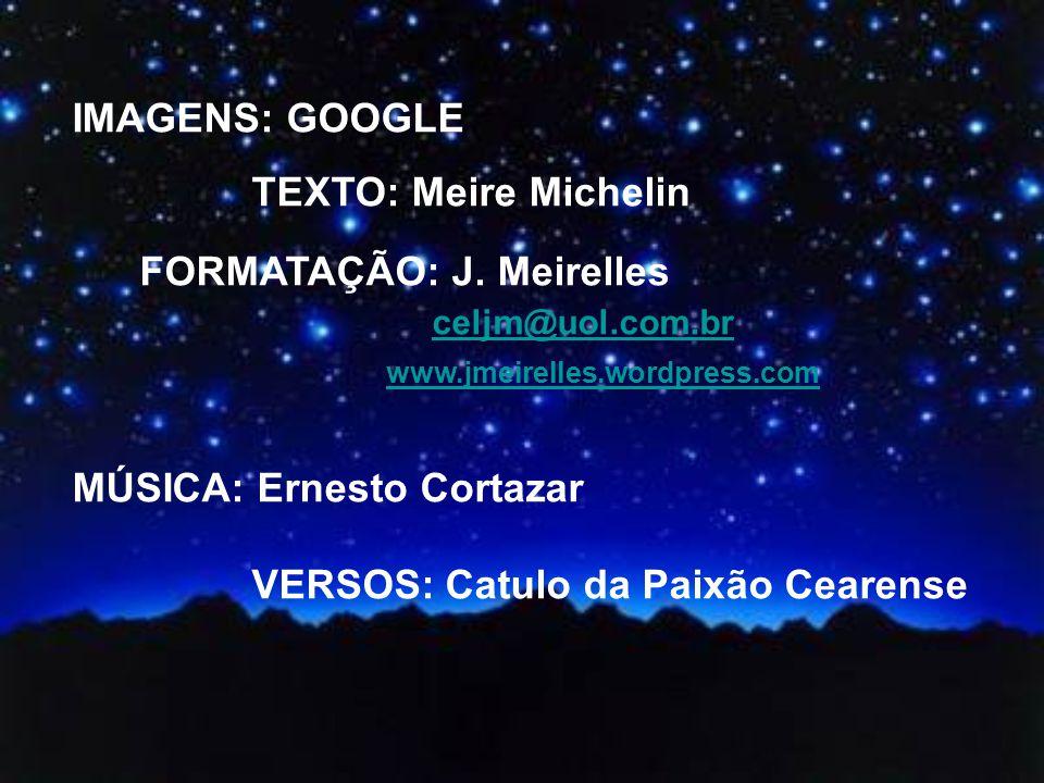 IMAGENS: GOOGLE TEXTO: Meire Michelin. FORMATAÇÃO: J. Meirelles. celjm@uol.com.br. www.jmeirelles.wordpress.com.