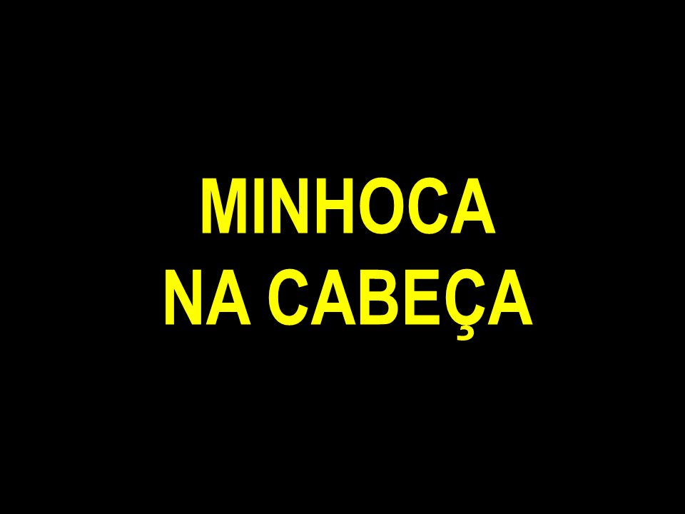 MINHOCA NA CABEÇA