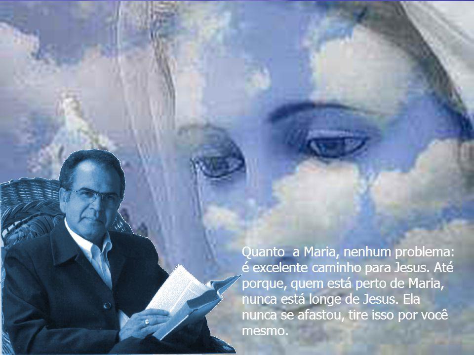 Quanto a Maria, nenhum problema: é excelente caminho para Jesus