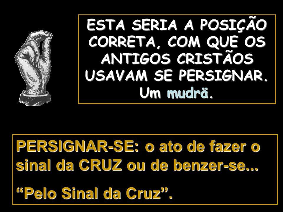 PERSIGNAR-SE: o ato de fazer o sinal da CRUZ ou de benzer-se...