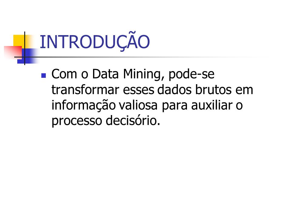 INTRODUÇÃO Com o Data Mining, pode-se transformar esses dados brutos em informação valiosa para auxiliar o processo decisório.