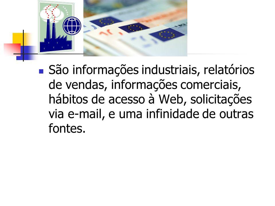 São informações industriais, relatórios de vendas, informações comerciais, hábitos de acesso à Web, solicitações via e-mail, e uma infinidade de outras fontes.