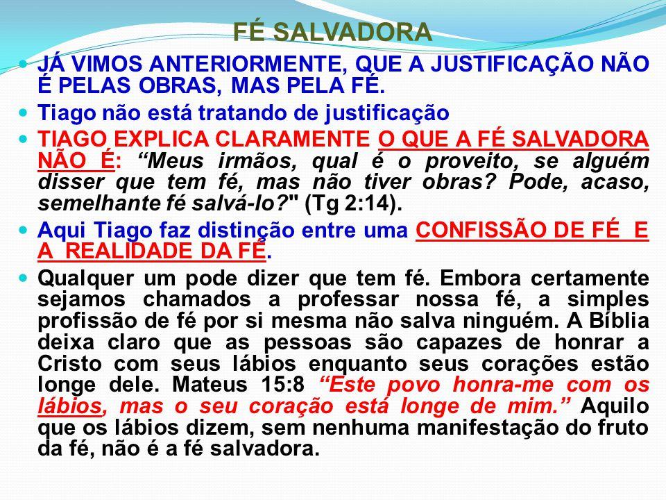 FÉ SALVADORA JÁ VIMOS ANTERIORMENTE, QUE A JUSTIFICAÇÃO NÃO É PELAS OBRAS, MAS PELA FÉ. Tiago não está tratando de justificação.