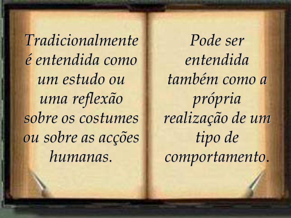 Tradicionalmente é entendida como um estudo ou uma reflexão sobre os costumes ou sobre as acções humanas.