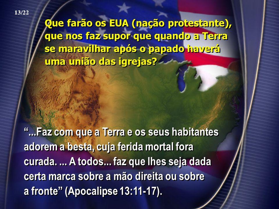 13/22 Que farão os EUA (nação protestante), que nos faz supor que quando a Terra se maravilhar após o papado haverá uma união das igrejas