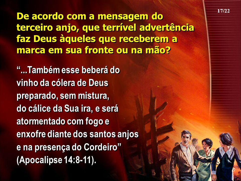 17/22 De acordo com a mensagem do terceiro anjo, que terrível advertência faz Deus àqueles que receberem a marca em sua fronte ou na mão