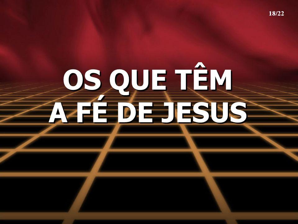 18/22 OS QUE TÊM A FÉ DE JESUS