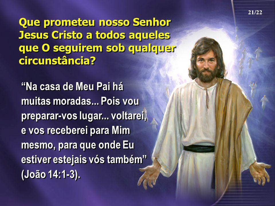21/22 Que prometeu nosso Senhor Jesus Cristo a todos aqueles que O seguirem sob qualquer circunstância