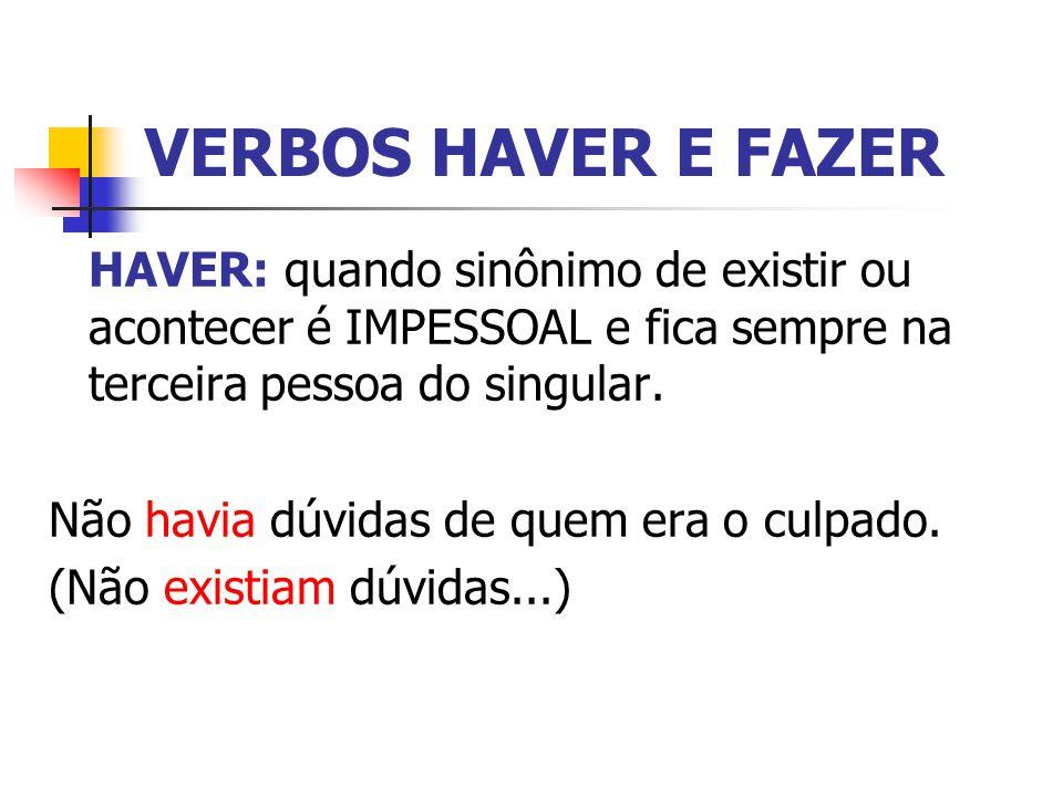 VERBOS HAVER E FAZER HAVER: quando sinônimo de existir ou acontecer é IMPESSOAL e fica sempre na terceira pessoa do singular.