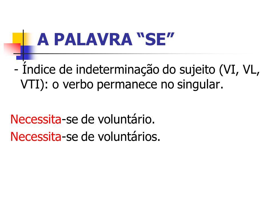 A PALAVRA SE - Índice de indeterminação do sujeito (VI, VL, VTI): o verbo permanece no singular. Necessita-se de voluntário.