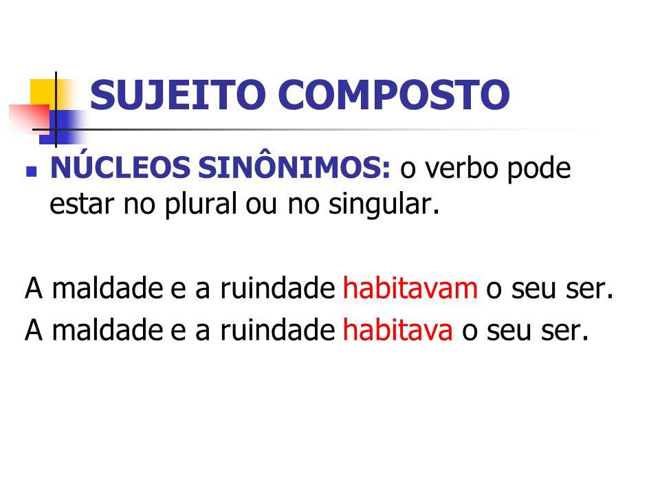 SUJEITO COMPOSTO NÚCLEOS SINÔNIMOS: o verbo pode estar no plural ou no singular. A maldade e a ruindade habitavam o seu ser.