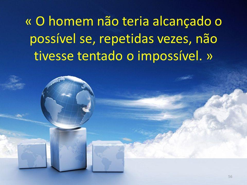 « O homem não teria alcançado o possível se, repetidas vezes, não tivesse tentado o impossível. »