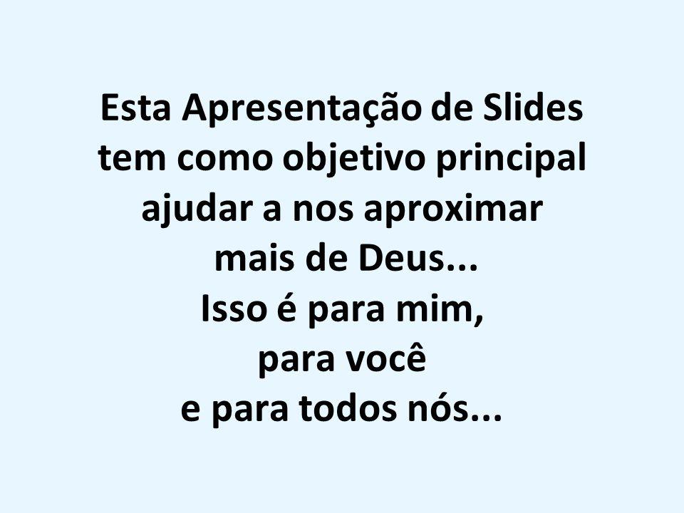 Esta Apresentação de Slides tem como objetivo principal ajudar a nos aproximar mais de Deus...