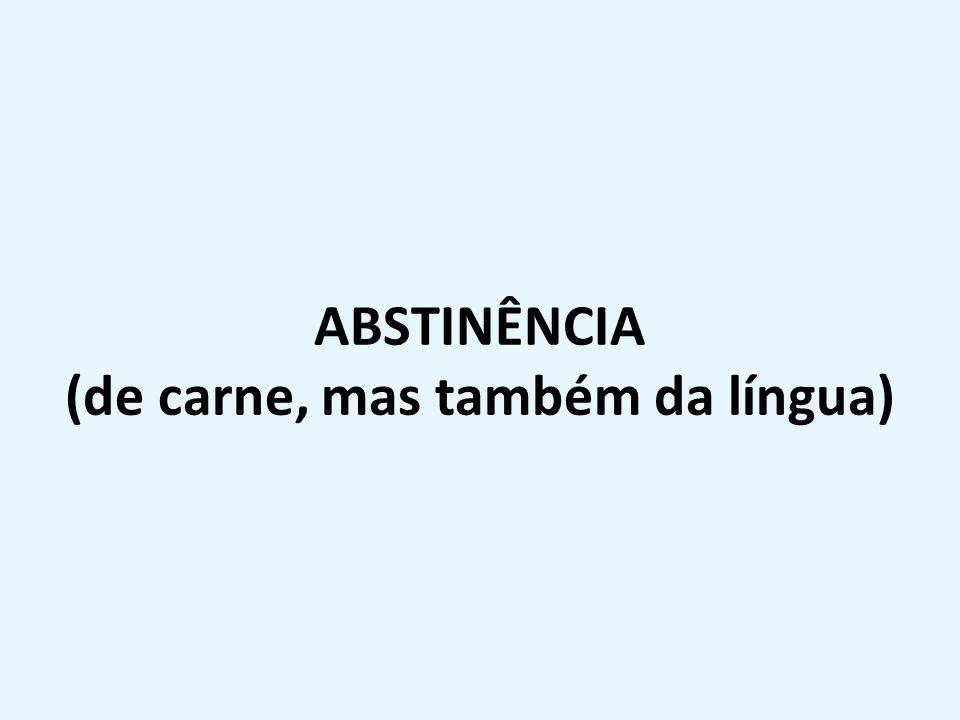 ABSTINÊNCIA (de carne, mas também da língua)