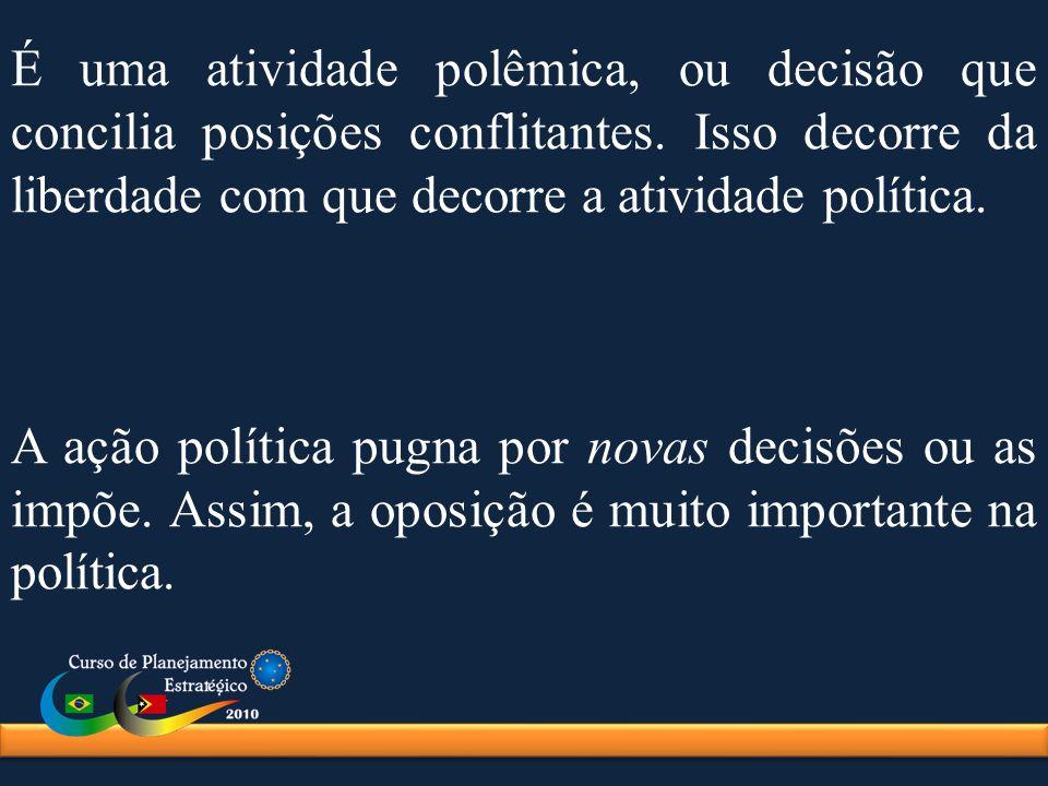 É uma atividade polêmica, ou decisão que concilia posições conflitantes. Isso decorre da liberdade com que decorre a atividade política.