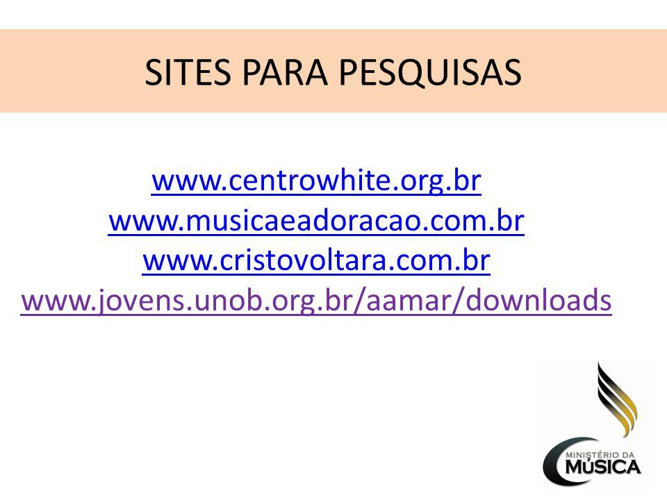 SITES PARA PESQUISAS www.centrowhite.org.br www.musicaeadoracao.com.br