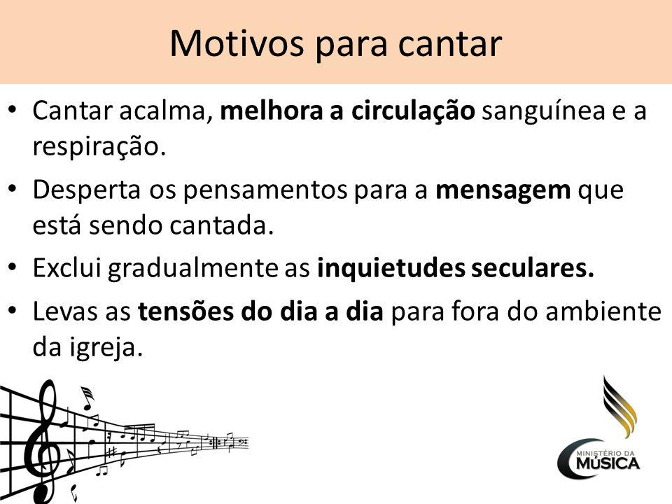 Motivos para cantar Cantar acalma, melhora a circulação sanguínea e a respiração. Desperta os pensamentos para a mensagem que está sendo cantada.