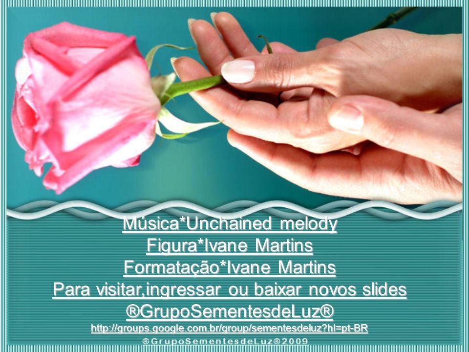 Música*Unchained melody Figura*Ivane Martins Formatação*Ivane Martins