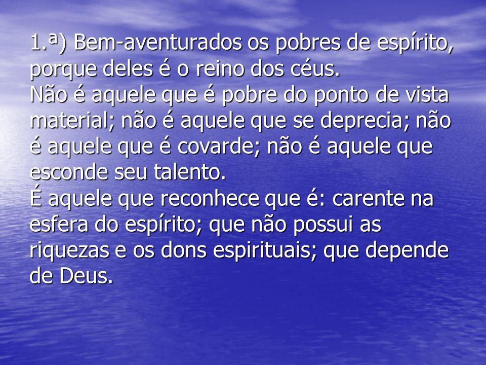 1.ª) Bem-aventurados os pobres de espírito, porque deles é o reino dos céus.