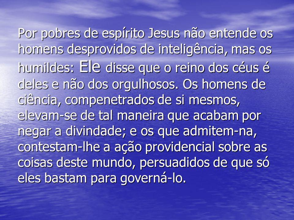 Por pobres de espírito Jesus não entende os homens desprovidos de inteligência, mas os humildes: Ele disse que o reino dos céus é deles e não dos orgulhosos.