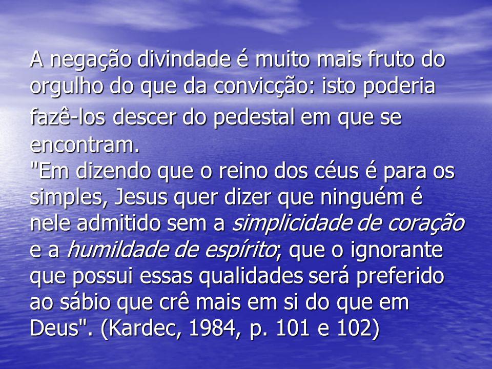 A negação divindade é muito mais fruto do orgulho do que da convicção: isto poderia fazê-los descer do pedestal em que se encontram.