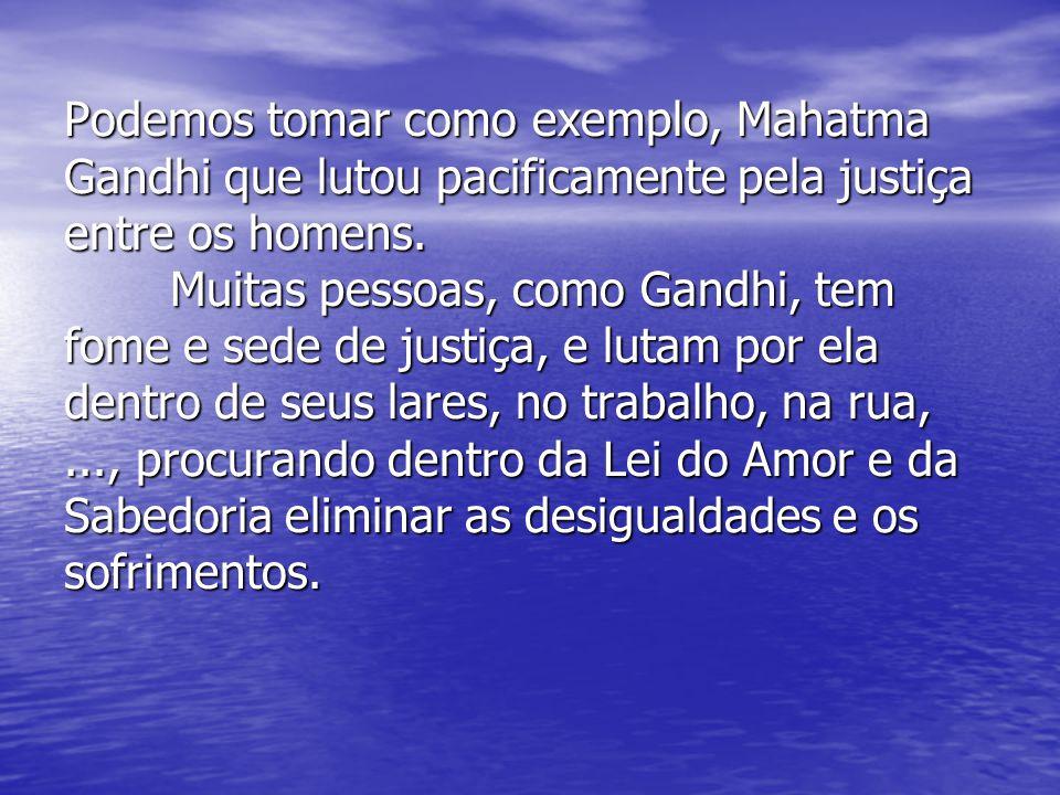 Podemos tomar como exemplo, Mahatma Gandhi que lutou pacificamente pela justiça entre os homens.