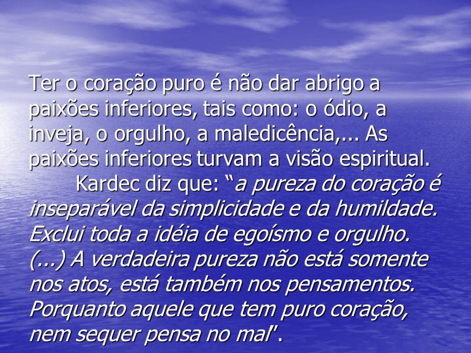 Ter o coração puro é não dar abrigo a paixões inferiores, tais como: o ódio, a inveja, o orgulho, a maledicência,...