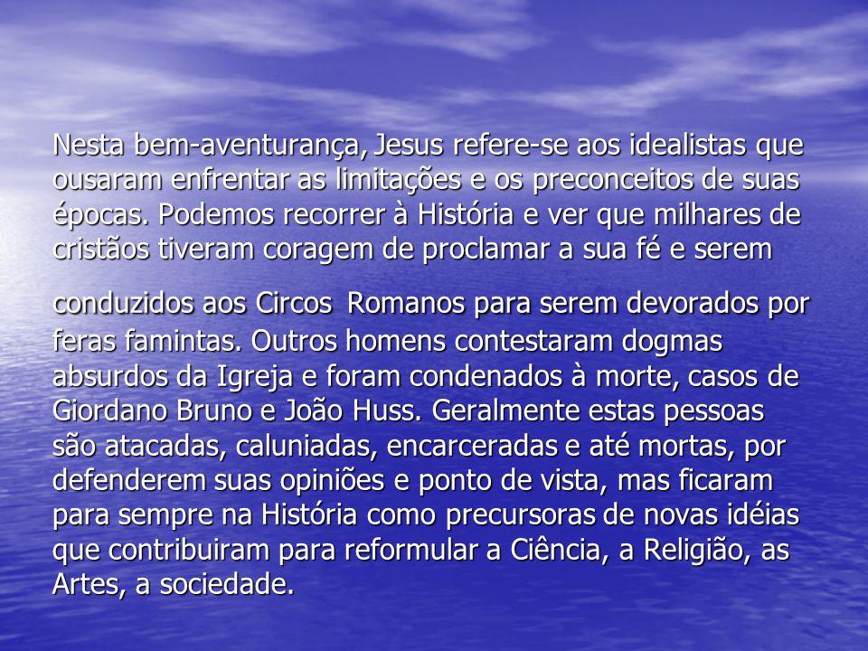 Nesta bem-aventurança, Jesus refere-se aos idealistas que ousaram enfrentar as limitações e os preconceitos de suas épocas.