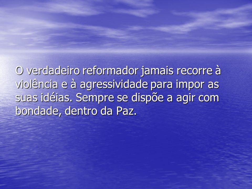 O verdadeiro reformador jamais recorre à violência e à agressividade para impor as suas idéias.