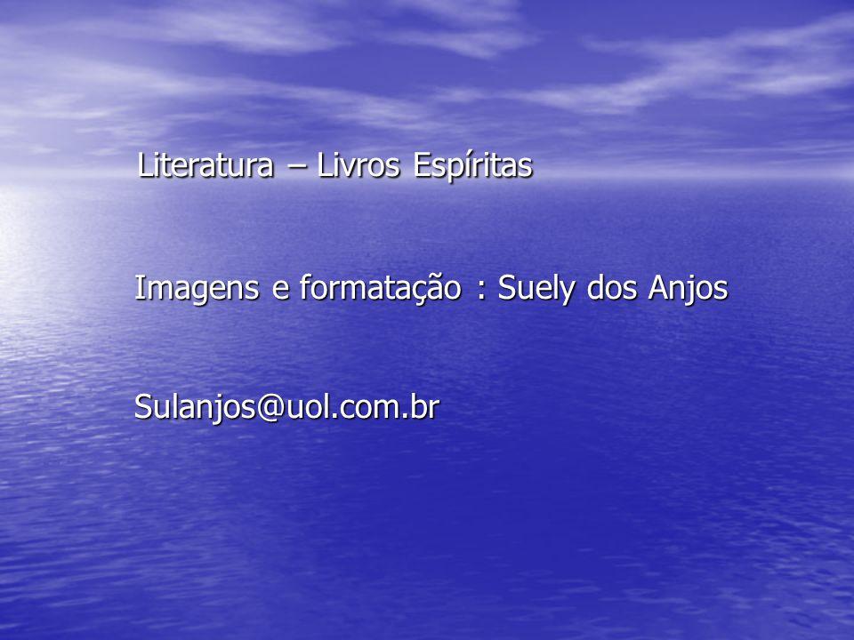 Literatura – Livros Espíritas Imagens e formatação : Suely dos Anjos Sulanjos@uol.com.br