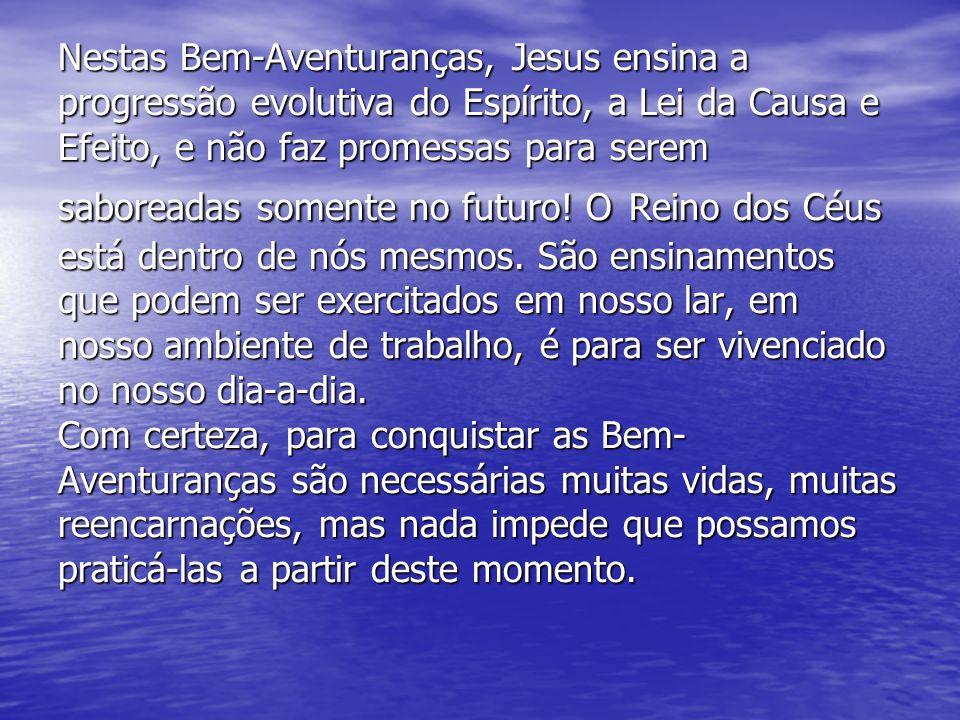 Nestas Bem-Aventuranças, Jesus ensina a progressão evolutiva do Espírito, a Lei da Causa e Efeito, e não faz promessas para serem saboreadas somente no futuro.