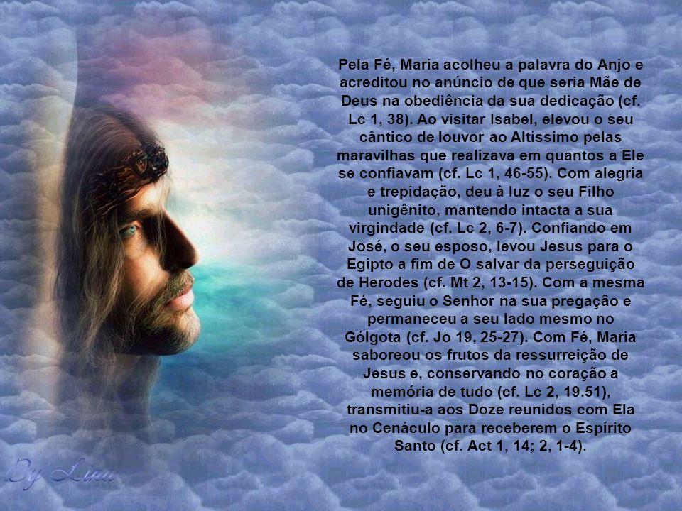 Pela Fé, Maria acolheu a palavra do Anjo e acreditou no anúncio de que seria Mãe de Deus na obediência da sua dedicação (cf.