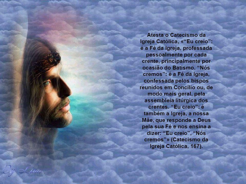 Atesta o Catecismo da Igreja Católica, « Eu creio : é a Fé da Igreja, professada pessoalmente por cada crente, principalmente por ocasião do Batismo.