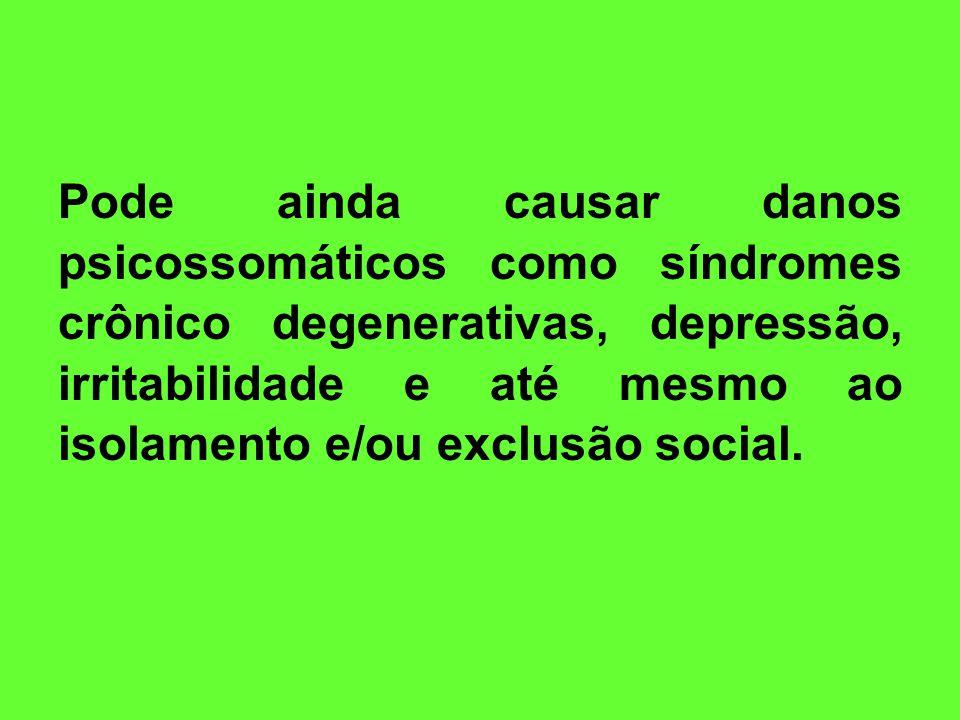 Pode ainda causar danos psicossomáticos como síndromes crônico degenerativas, depressão, irritabilidade e até mesmo ao isolamento e/ou exclusão social.