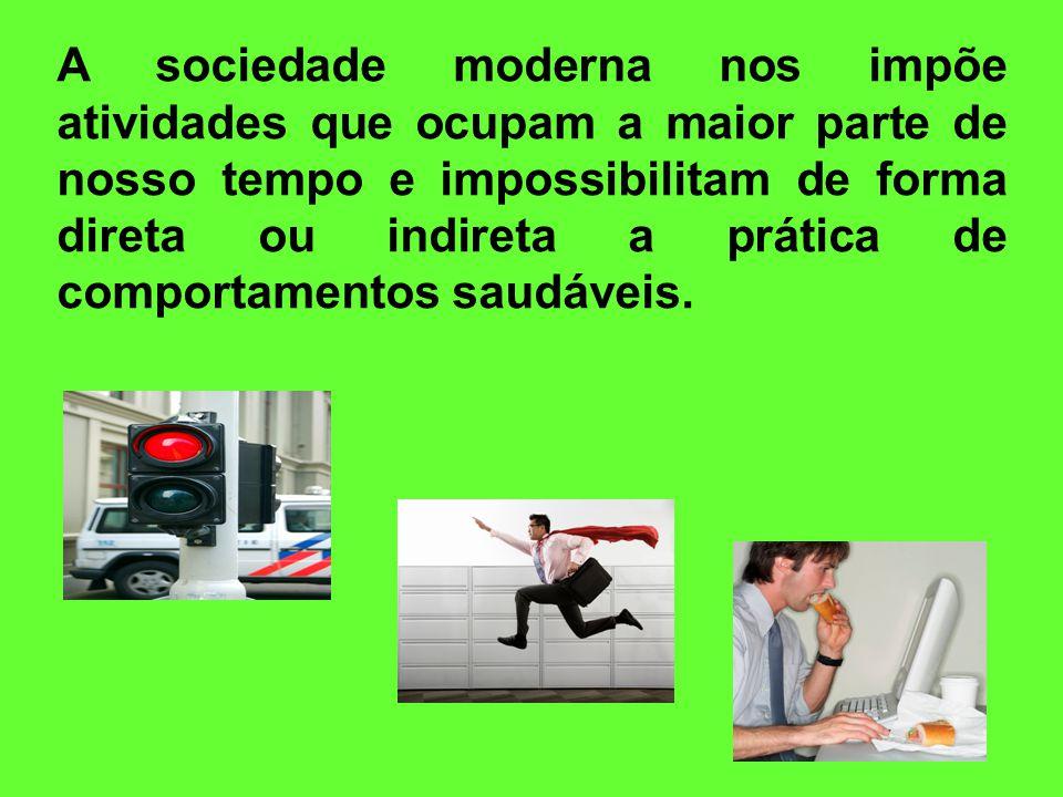 A sociedade moderna nos impõe atividades que ocupam a maior parte de nosso tempo e impossibilitam de forma direta ou indireta a prática de comportamentos saudáveis.