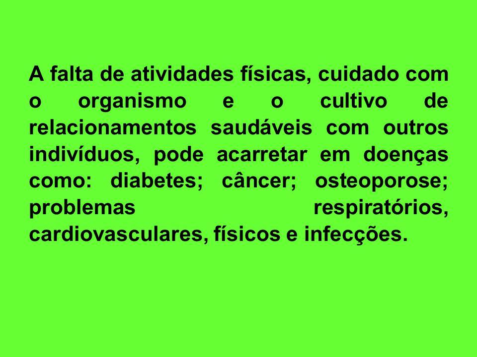 A falta de atividades físicas, cuidado com o organismo e o cultivo de relacionamentos saudáveis com outros indivíduos, pode acarretar em doenças como: diabetes; câncer; osteoporose; problemas respiratórios, cardiovasculares, físicos e infecções.