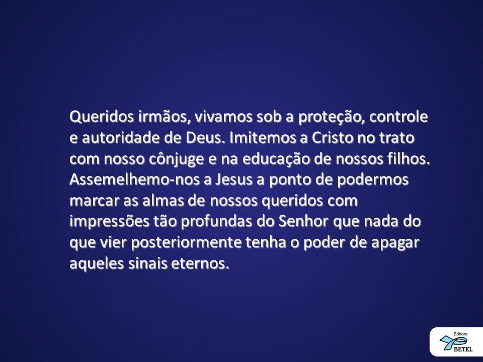 Queridos irmãos, vivamos sob a proteção, controle e autoridade de Deus