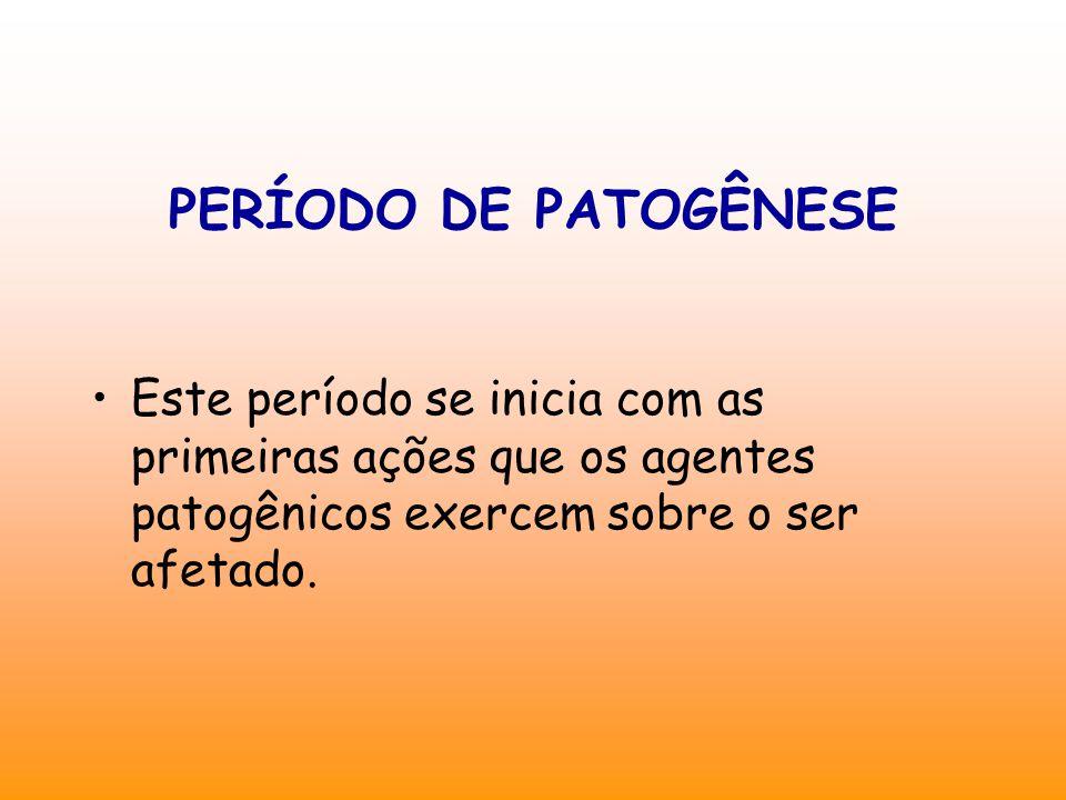 PERÍODO DE PATOGÊNESE Este período se inicia com as primeiras ações que os agentes patogênicos exercem sobre o ser afetado.