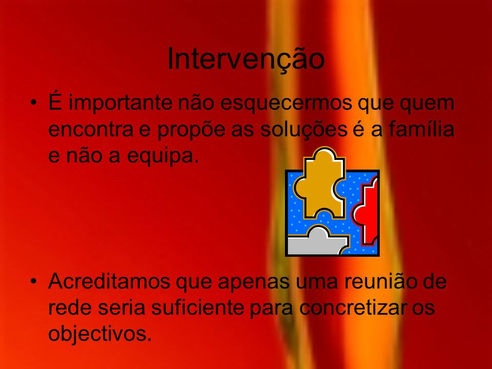 Intervenção É importante não esquecermos que quem encontra e propõe as soluções é a família e não a equipa.