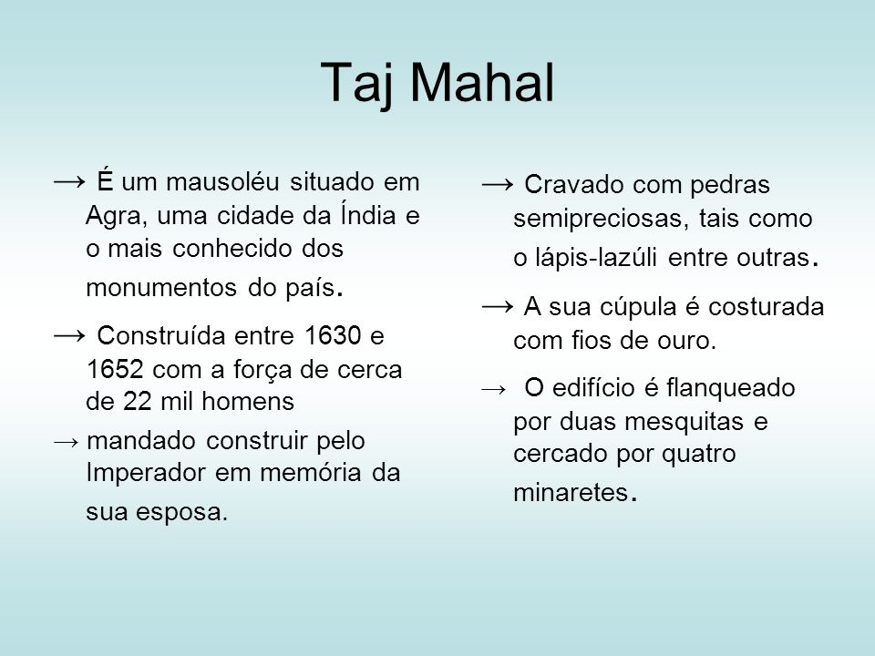 Taj Mahal → É um mausoléu situado em Agra, uma cidade da Índia e o mais conhecido dos monumentos do país.