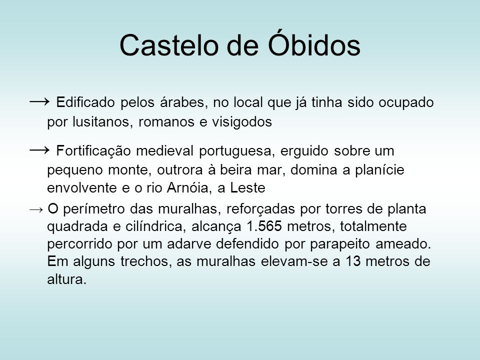 Castelo de Óbidos → Edificado pelos árabes, no local que já tinha sido ocupado por lusitanos, romanos e visigodos.