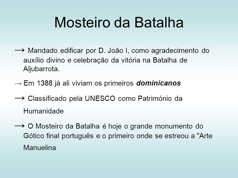 Mosteiro da Batalha → Mandado edificar por D. João I, como agradecimento do auxílio divino e celebração da vitória na Batalha de Aljubarrota.